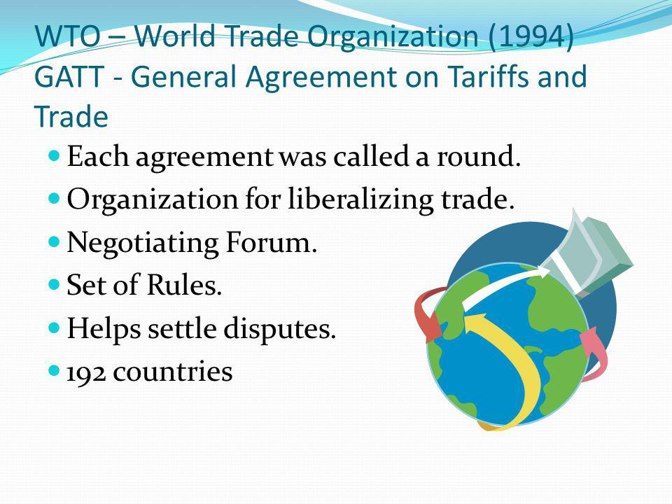 WTO – World Trade Organization (1994) GATT - General Agreement on Tariffs and Trade Each agreement was called a round. Organization for liberalizing t