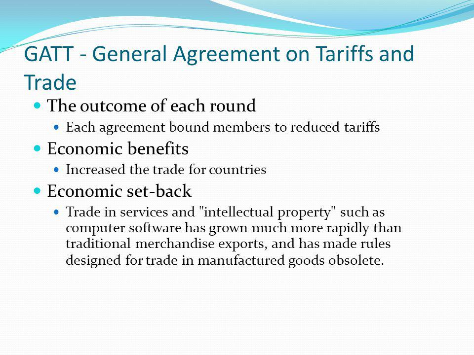 GATT - General Agreement on Tariffs and Trade The outcome of each round Each agreement bound members to reduced tariffs Economic benefits Increased th