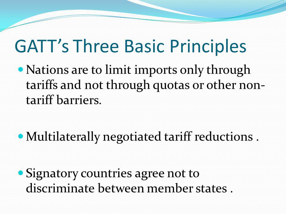GATTs Three Basic Principles Nations are to limit imports only through tariffs and not through quotas or other non- tariff barriers. Multilaterally ne