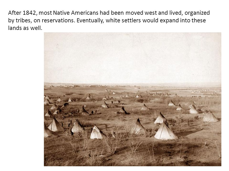 After 1842, most Native Americans had been moved west and lived, organized by tribes, on reservations. Eventually, white settlers would expand into th