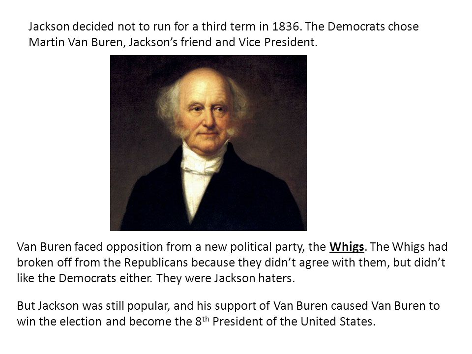 Jackson decided not to run for a third term in 1836. The Democrats chose Martin Van Buren, Jacksons friend and Vice President. Van Buren faced opposit