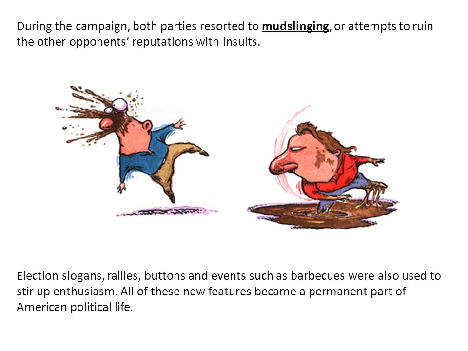 During the campaign, both parties resorted to mudslinging, or attempts to ruin the other opponents reputations with insults. Election slogans, rallies