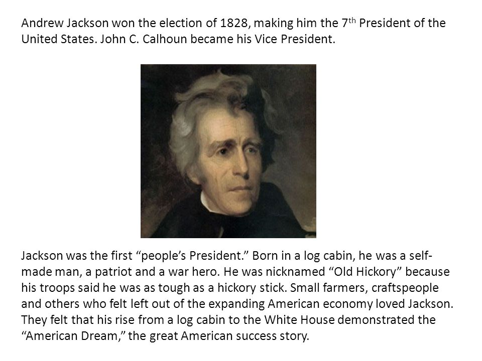 Andrew Jackson won the election of 1828, making him the 7 th President of the United States. John C. Calhoun became his Vice President. Jackson was th