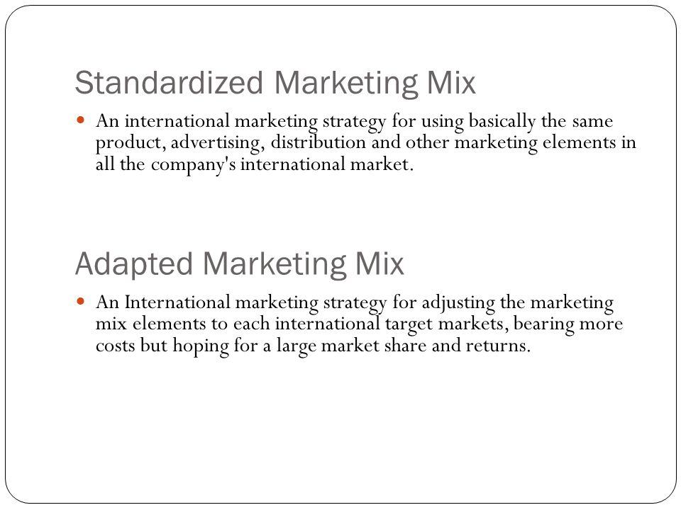 Standardized Marketing Mix An international marketing strategy for using basically the same product, advertising, distribution and other marketing elements in all the company s international market.