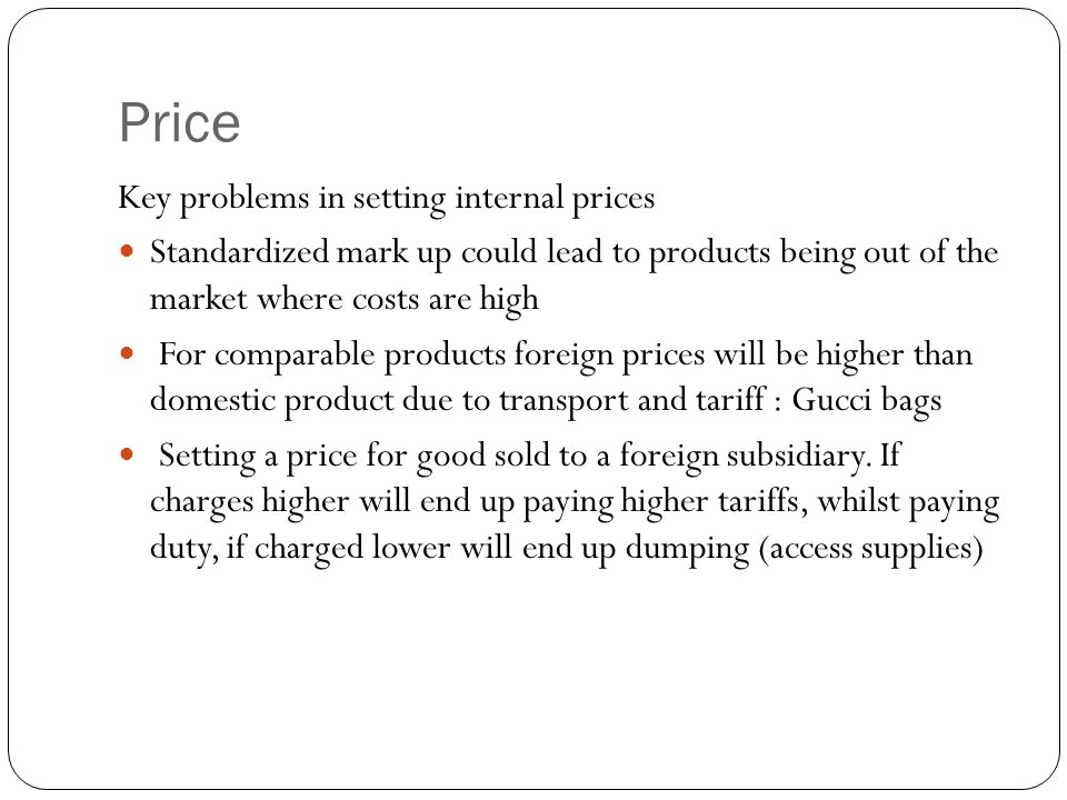 Price Key problems in setting internal prices Standardized mark up could lead to products being out of the market where costs are high For comparable products foreign prices will be higher than domestic product due to transport and tariff : Gucci bags Setting a price for good sold to a foreign subsidiary.