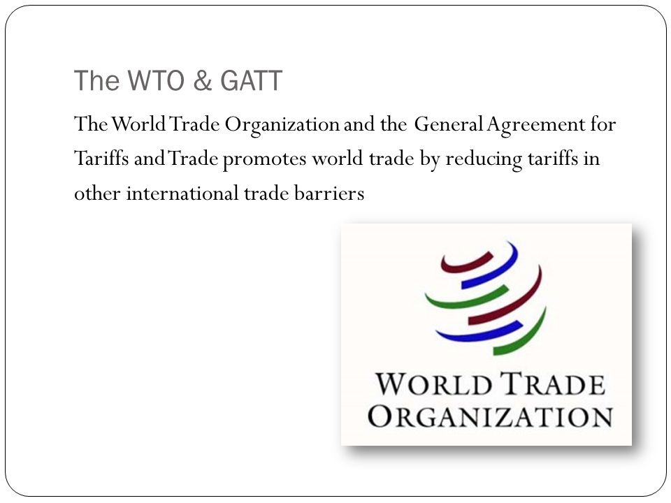 The WTO & GATT The World Trade Organization and the General Agreement for Tariffs and Trade promotes world trade by reducing tariffs in other international trade barriers