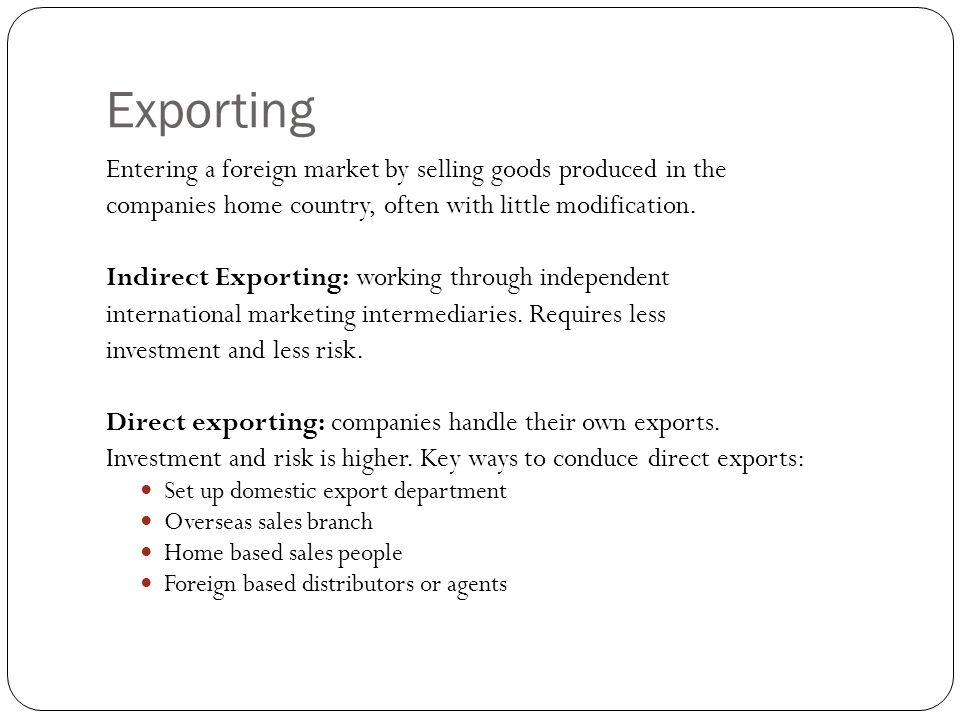 Exporting Entering a foreign market by selling goods produced in the companies home country, often with little modification.