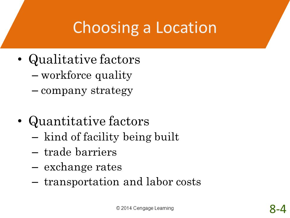 Choosing a Location Qualitative factors – workforce quality – company strategy Quantitative factors – kind of facility being built – trade barriers –