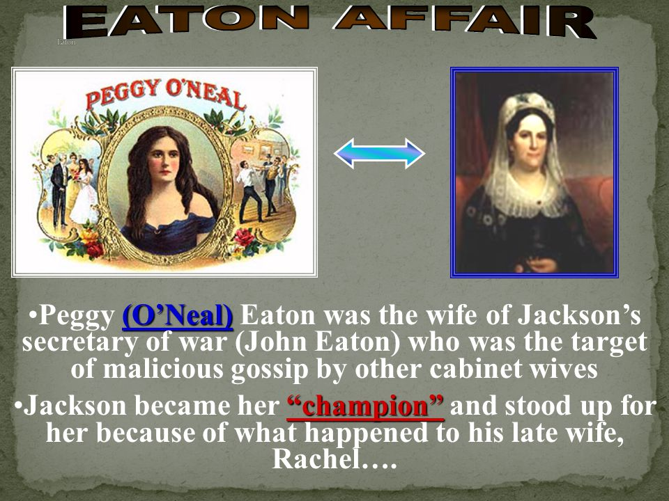 (ONeal)Peggy (ONeal) Eaton was the wife of Jacksons secretary of war (John Eaton) who was the target of malicious gossip by other cabinet wives championJackson became her champion and stood up for her because of what happened to his late wife, Rachel….
