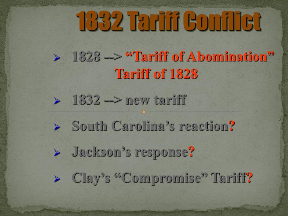 1832 Tariff Conflict 1828 --> Tariff of Abomination Tariff of 1828 1828 --> Tariff of Abomination Tariff of 1828 1832 --> new tariff 1832 --> new tariff South Carolinas reaction.