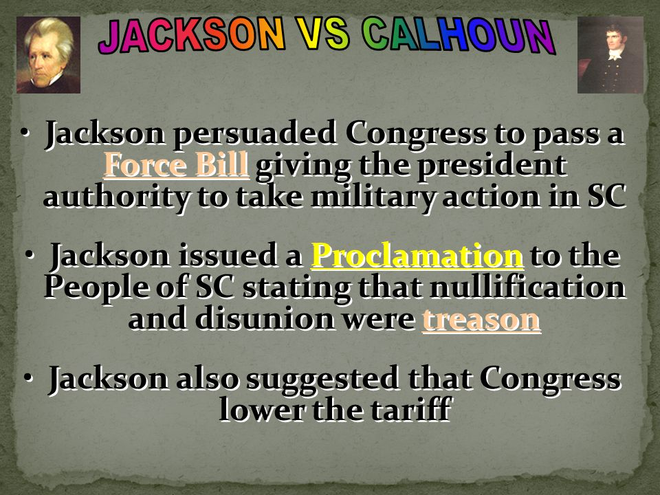 Jackson persuaded Congress to pass a Force Bill giving the president authority to take military action in SC Jackson issued a Proclamation to the Peop