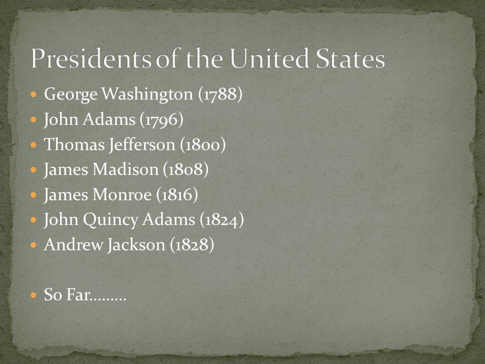 George Washington (1788) John Adams (1796) Thomas Jefferson (1800) James Madison (1808) James Monroe (1816) John Quincy Adams (1824) Andrew Jackson (1828) So Far………