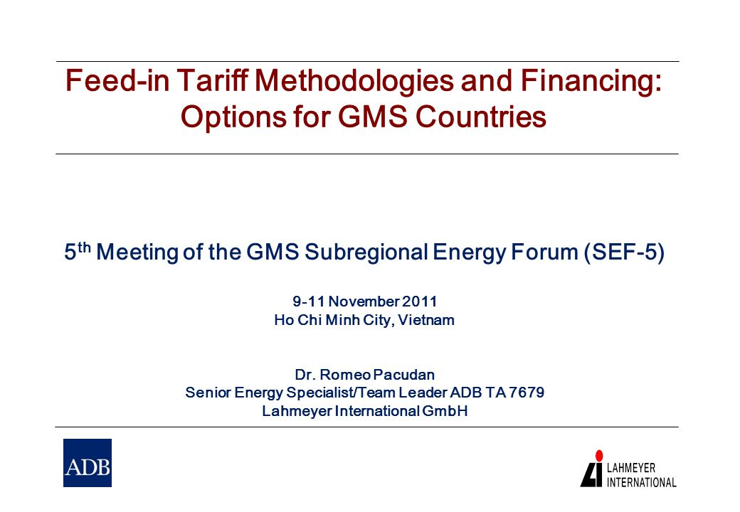 Feed-in Tariff Methodologies and Financing: Options for GMS Countries 5 th Meeting of the GMS Subregional Energy Forum (SEF-5) 9-11 November 2011 Ho Chi Minh City, Vietnam Dr.