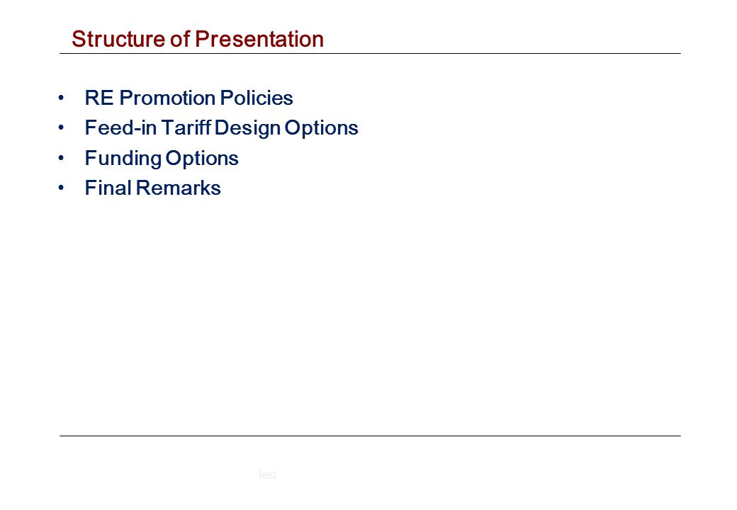 Structure of Presentation RE Promotion Policies Feed-in Tariff Design Options Funding Options Final Remarks test