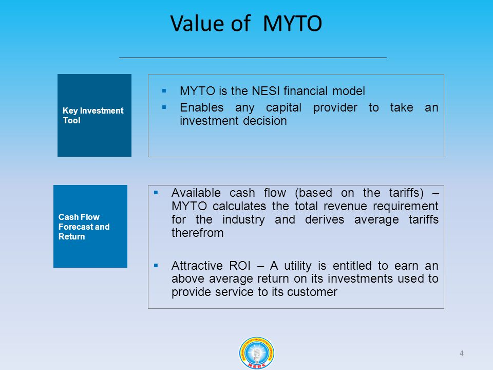 Value of MYTO 4 Key Investment Tool Cash Flow Forecast and Return MYTO is the NESI financial model Enables any capital provider to take an investment decision Available cash flow (based on the tariffs) – MYTO calculates the total revenue requirement for the industry and derives average tariffs therefrom Attractive ROI – A utility is entitled to earn an above average return on its investments used to provide service to its customer