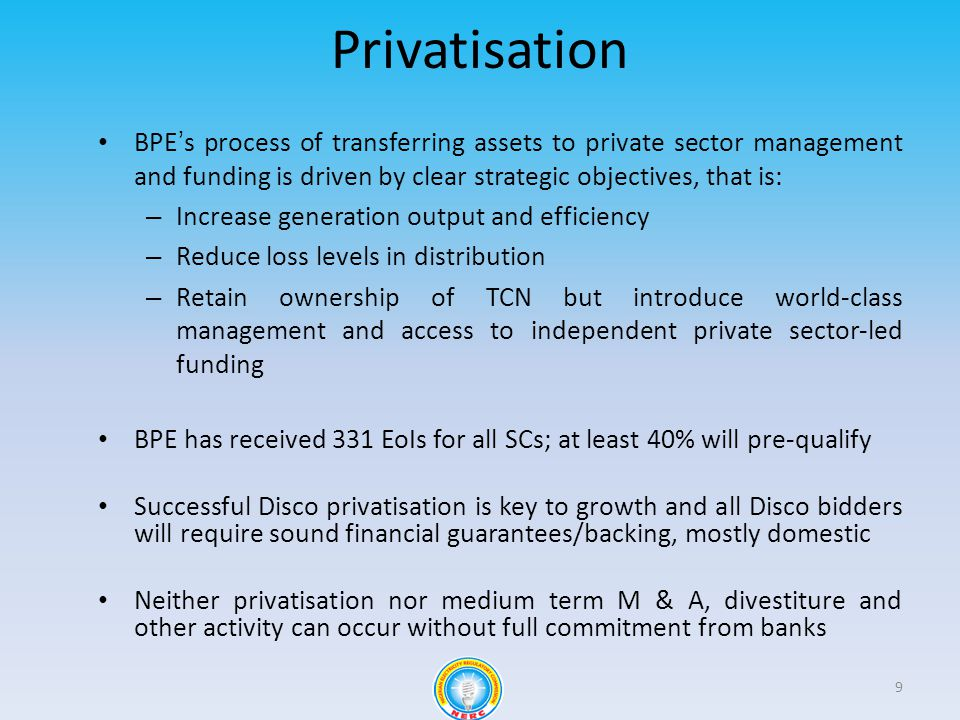 Privatisation BPEs process of transferring assets to private sector management and funding is driven by clear strategic objectives, that is: – Increase generation output and efficiency – Reduce loss levels in distribution – Retain ownership of TCN but introduce world-class management and access to independent private sector-led funding BPE has received 331 EoIs for all SCs; at least 40% will pre-qualify Successful Disco privatisation is key to growth and all Disco bidders will require sound financial guarantees/backing, mostly domestic Neither privatisation nor medium term M & A, divestiture and other activity can occur without full commitment from banks 9