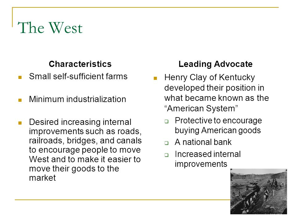 The West Characteristics Small self-sufficient farms Minimum industrialization Desired increasing internal improvements such as roads, railroads, bridges, and canals to encourage people to move West and to make it easier to move their goods to the market Leading Advocate Henry Clay of Kentucky developed their position in what became known as the American System Protective to encourage buying American goods A national bank Increased internal improvements