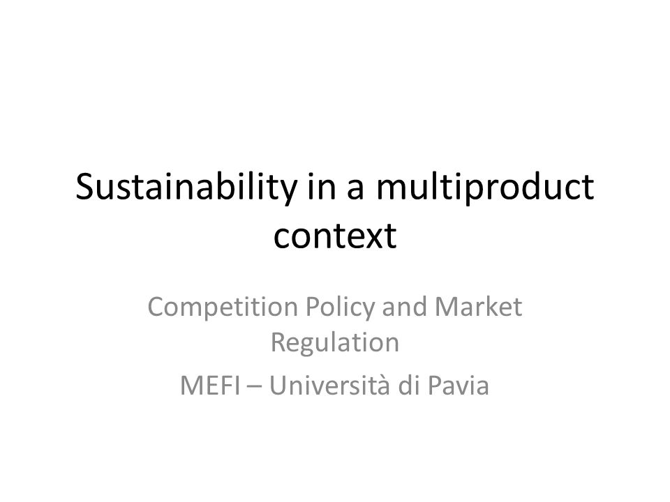 Sustainability in a multiproduct context Competition Policy and Market Regulation MEFI – Università di Pavia