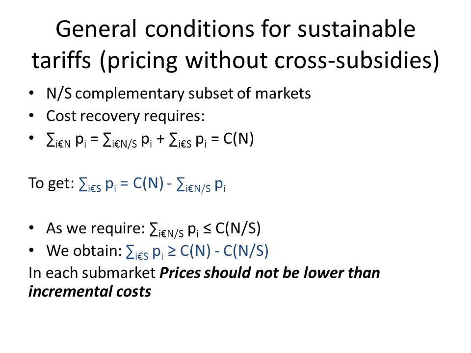 General conditions for sustainable tariffs (pricing without cross-subsidies) N/S complementary subset of markets Cost recovery requires: iN p i = iN/S p i + iS p i = C(N) To get: iS p i = C(N) - iN/S p i As we require: iN/S p i C(N/S) We obtain: iS p i C(N) - C(N/S) In each submarket Prices should not be lower than incremental costs