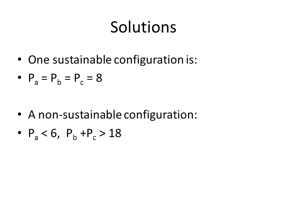 Solutions One sustainable configuration is: P a = P b = P c = 8 A non-sustainable configuration: P a 18