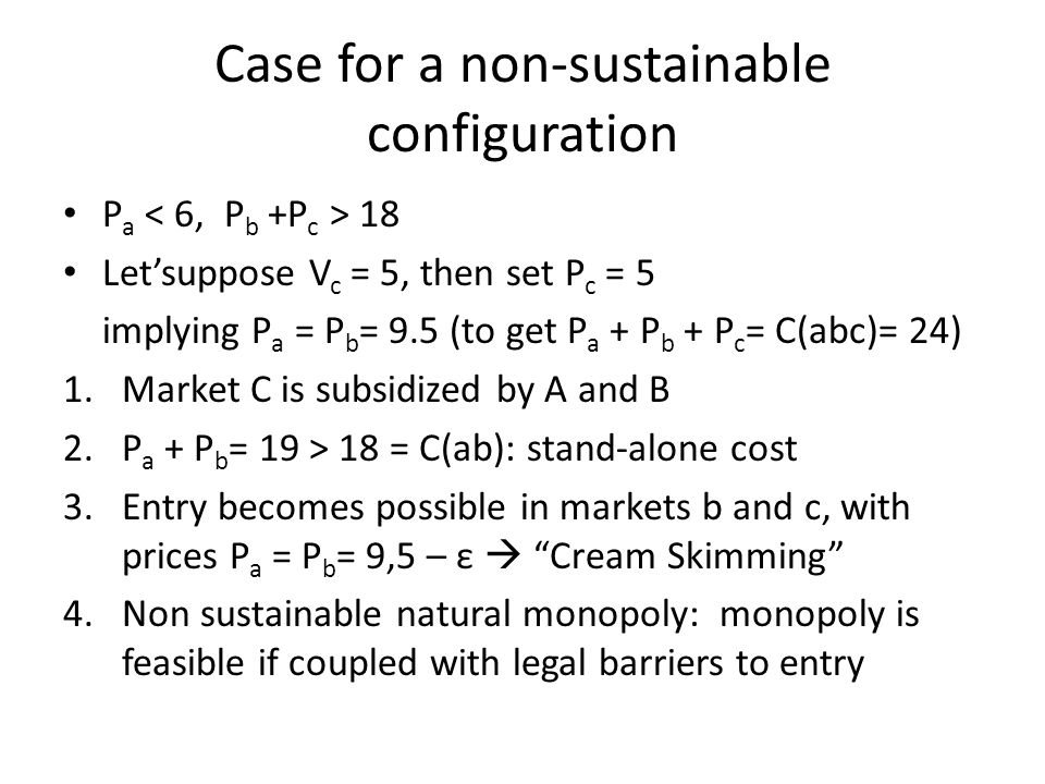 Case for a non-sustainable configuration P a 18 Letsuppose V c = 5, then set P c = 5 implying P a = P b = 9.5 (to get P a + P b + P c = C(abc)= 24) 1.Market C is subsidized by A and B 2.P a + P b = 19 > 18 = C(ab): stand-alone cost 3.Entry becomes possible in markets b and c, with prices P a = P b = 9,5 – ε Cream Skimming 4.Non sustainable natural monopoly: monopoly is feasible if coupled with legal barriers to entry