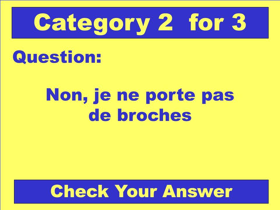 Non, je ne porte pas de broches Question: Category 2 for 3 Check Your Answer