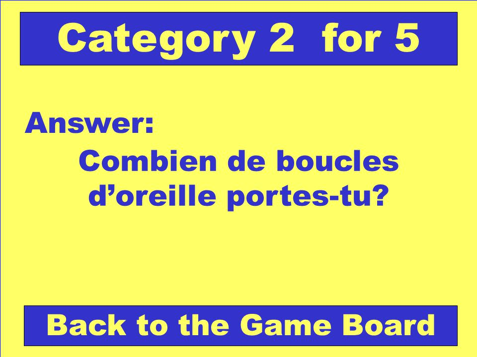 Combien de boucles doreille portes-tu Answer: Back to the Game Board Category 2 for 5