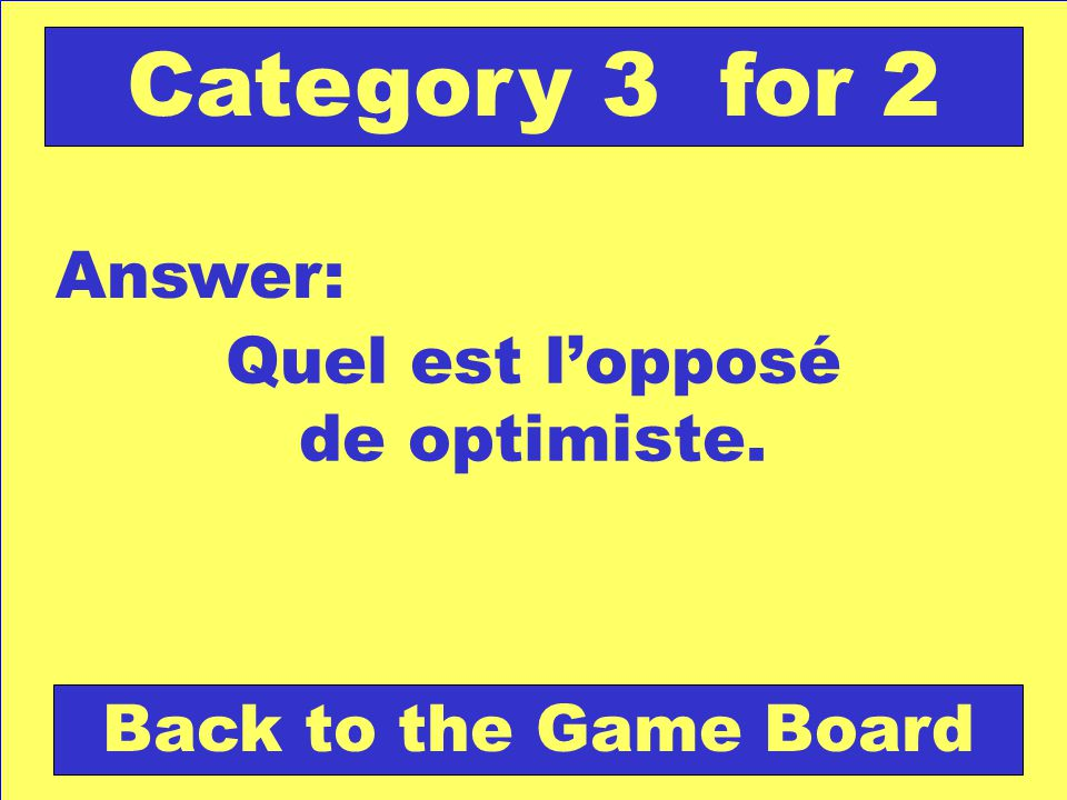 Quel est lopposé de optimiste. Answer: Back to the Game Board Category 3 for 2