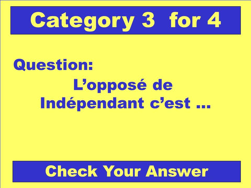 Lopposé de Indépendant cest … Question: Category 3 for 4 Check Your Answer