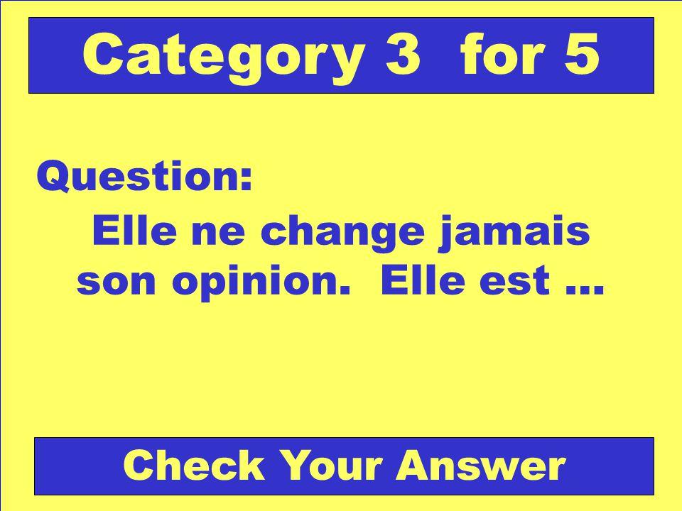 Elle ne change jamais son opinion. Elle est … Question: Category 3 for 5 Check Your Answer