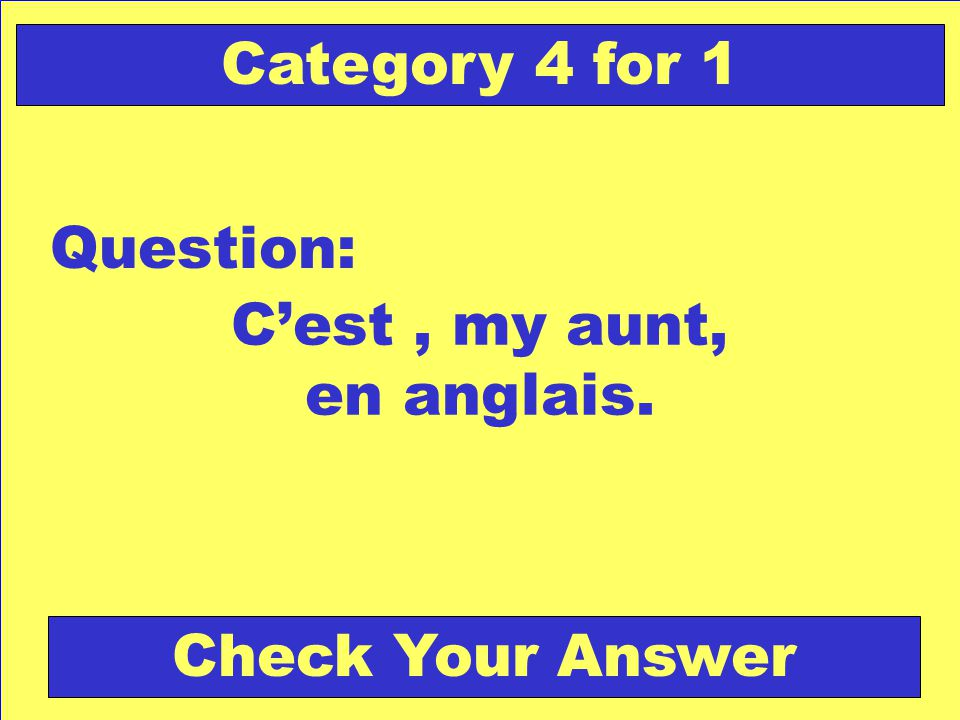 Cest, my aunt, en anglais. Question: Category 4 for 1 Check Your Answer
