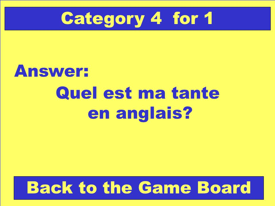 Quel est ma tante en anglais Answer: Back to the Game Board Category 4 for 1