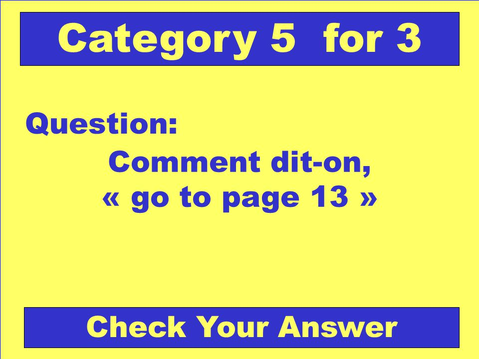 Comment dit-on, « go to page 13 » Question: Category 5 for 3 Check Your Answer