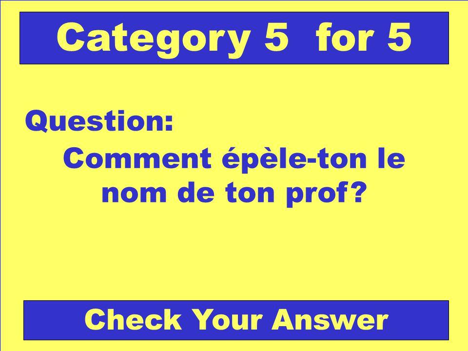 Comment épèle-ton le nom de ton prof? Question: Category 5 for 5 Check Your Answer