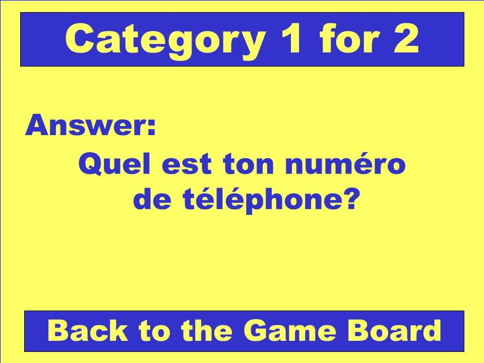 Quel est ton numéro de téléphone? Answer: Back to the Game Board Category 1 for 2