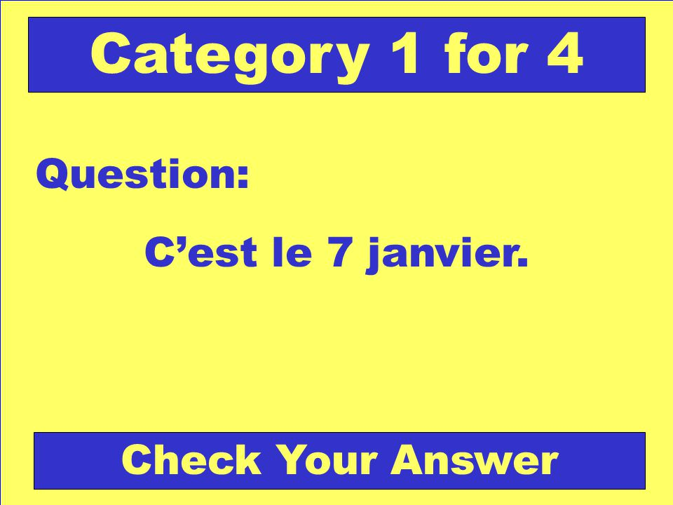 Cest le 7 janvier. Question: Category 1 for 4 Check Your Answer