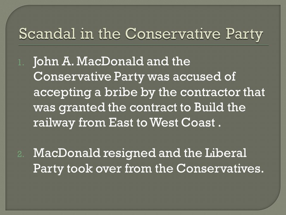 1. John A. MacDonald and the Conservative Party was accused of accepting a bribe by the contractor that was granted the contract to Build the railway
