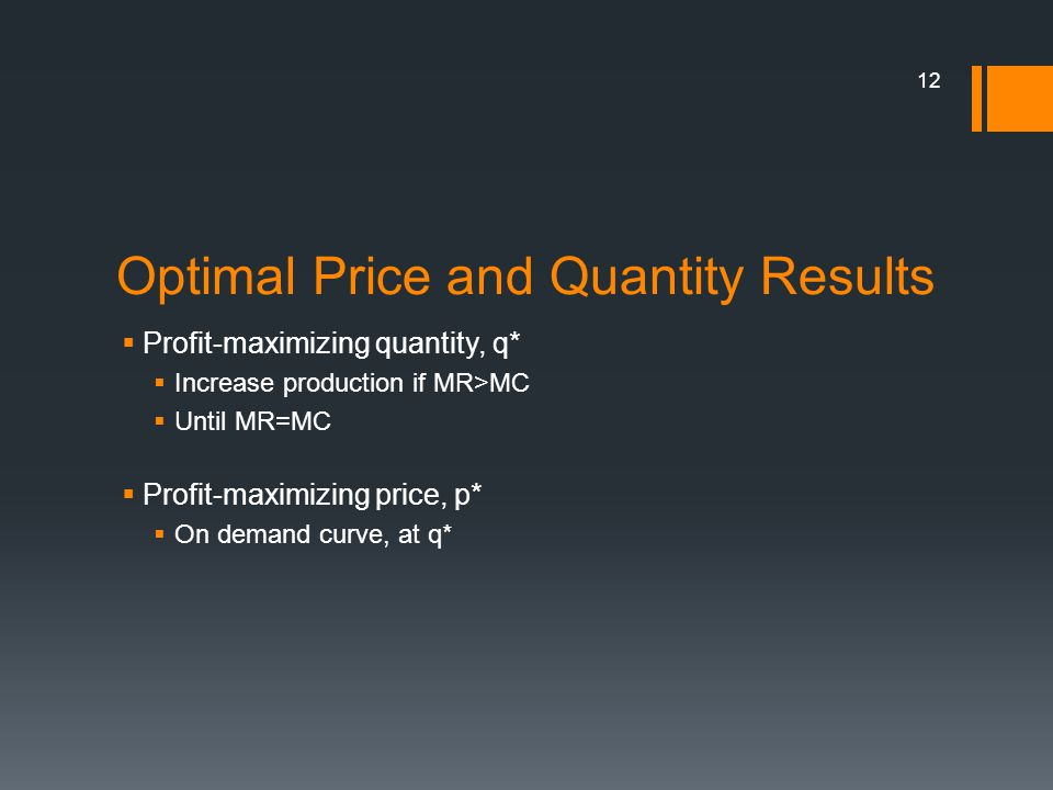 Optimal Price and Quantity Results Profit-maximizing quantity, q* Increase production if MR>MC Until MR=MC Profit-maximizing price, p* On demand curve, at q* 12