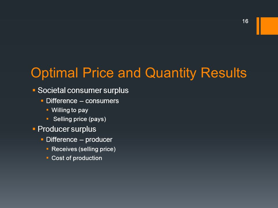 Optimal Price and Quantity Results Societal consumer surplus Difference – consumers Willing to pay Selling price (pays) Producer surplus Difference – producer Receives (selling price) Cost of production 16