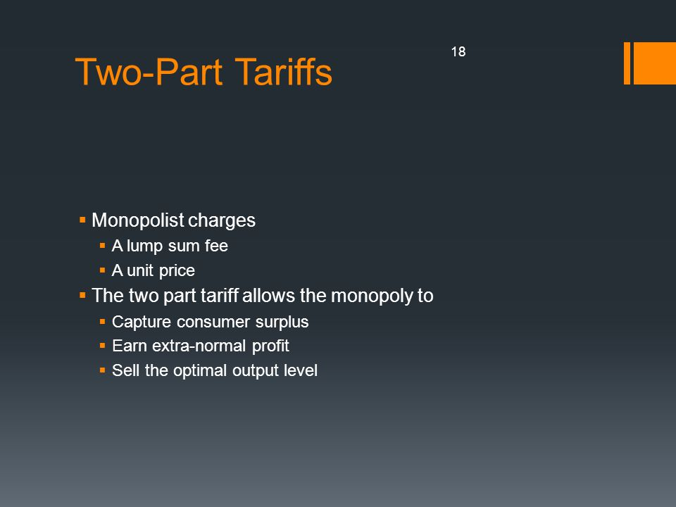 Two-Part Tariffs Monopolist charges A lump sum fee A unit price The two part tariff allows the monopoly to Capture consumer surplus Earn extra-normal profit Sell the optimal output level 18