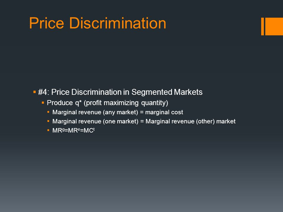 Price Discrimination #4: Price Discrimination in Segmented Markets Produce q* (profit maximizing quantity) Marginal revenue (any market) = marginal cost Marginal revenue (one market) = Marginal revenue (other) market MR g =MR e =MC t