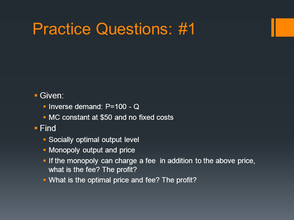 Practice Questions: #1 Given: Inverse demand: P=100 - Q MC constant at $50 and no fixed costs Find Socially optimal output level Monopoly output and price If the monopoly can charge a fee in addition to the above price, what is the fee.