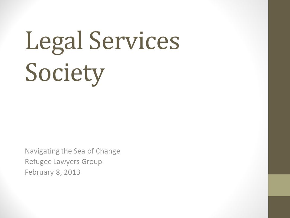 Legal Services Society Navigating the Sea of Change Refugee Lawyers Group February 8, 2013
