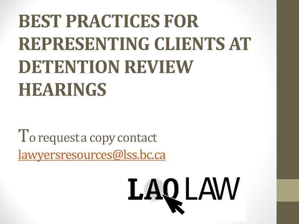 BEST PRACTICES FOR REPRESENTING CLIENTS AT DETENTION REVIEW HEARINGS T o request a copy contact lawyersresources@lss.bc.ca lawyersresources@lss.bc.ca