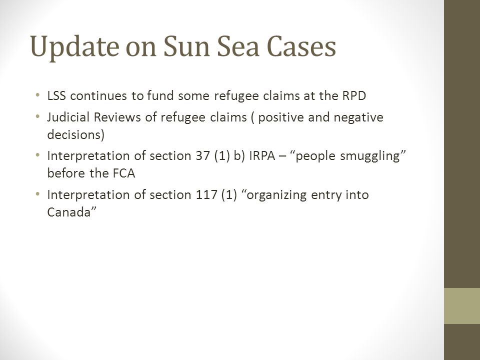 Update on Sun Sea Cases LSS continues to fund some refugee claims at the RPD Judicial Reviews of refugee claims ( positive and negative decisions) Interpretation of section 37 (1) b) IRPA – people smuggling before the FCA Interpretation of section 117 (1) organizing entry into Canada