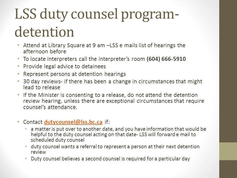 LSS duty counsel program- detention Attend at Library Square at 9 am –LSS e mails list of hearings the afternoon before To locate interpreters call the interpreters room (604) 666-5910 Provide legal advice to detainees Represent persons at detention hearings 30 day reviews- if there has been a change in circumstances that might lead to release If the Minister is consenting to a release, do not attend the detention review hearing, unless there are exceptional circumstances that require counsels attendance.