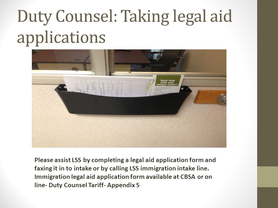 Duty Counsel: Taking legal aid applications Please assist LSS by completing a legal aid application form and faxing it in to intake or by calling LSS immigration intake line.