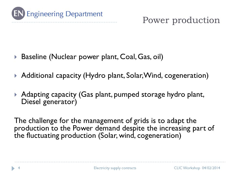 Power production 4 Baseline (Nuclear power plant, Coal, Gas, oil) Additional capacity (Hydro plant, Solar, Wind, cogeneration) Adapting capacity (Gas plant, pumped storage hydro plant, Diesel generator) The challenge for the management of grids is to adapt the production to the Power demand despite the increasing part of the fluctuating production (Solar, wind, cogeneration) CLIC Workshop 04/02/2014Electricity supply contracts
