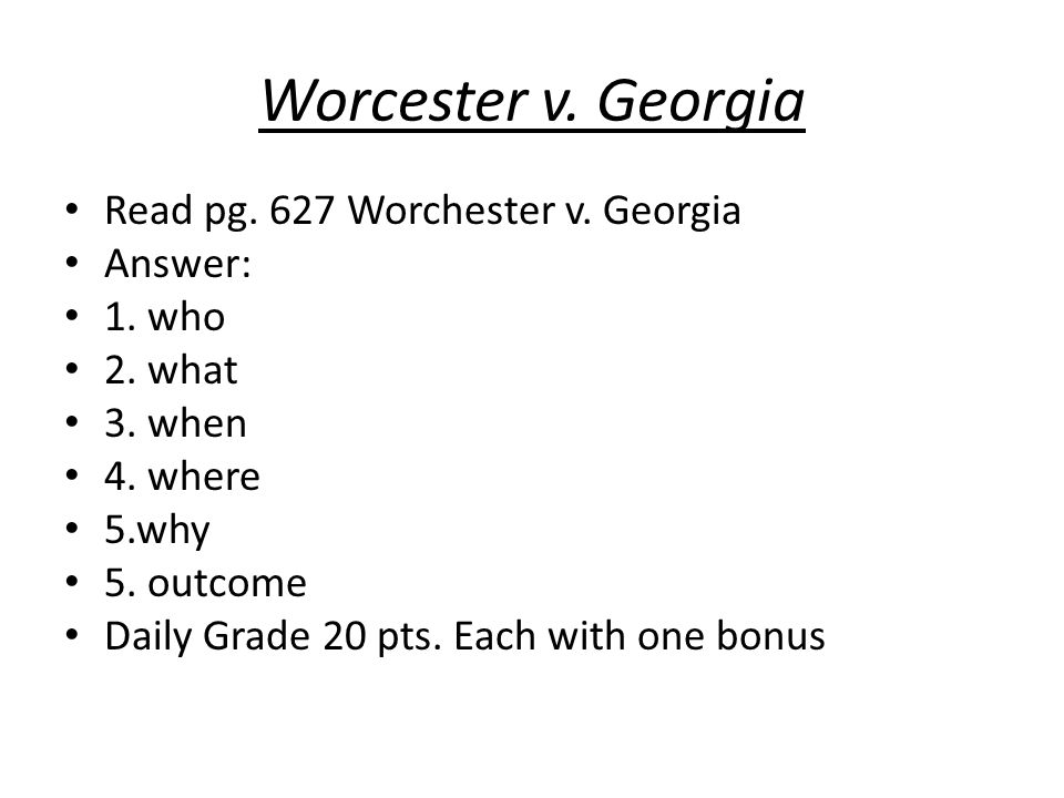 Worcester v. Georgia Read pg. 627 Worchester v. Georgia Answer: 1. who 2. what 3. when 4. where 5.why 5. outcome Daily Grade 20 pts. Each with one bon
