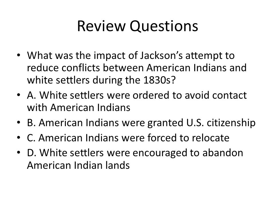 Review Questions What was the impact of Jacksons attempt to reduce conflicts between American Indians and white settlers during the 1830s? A. White se